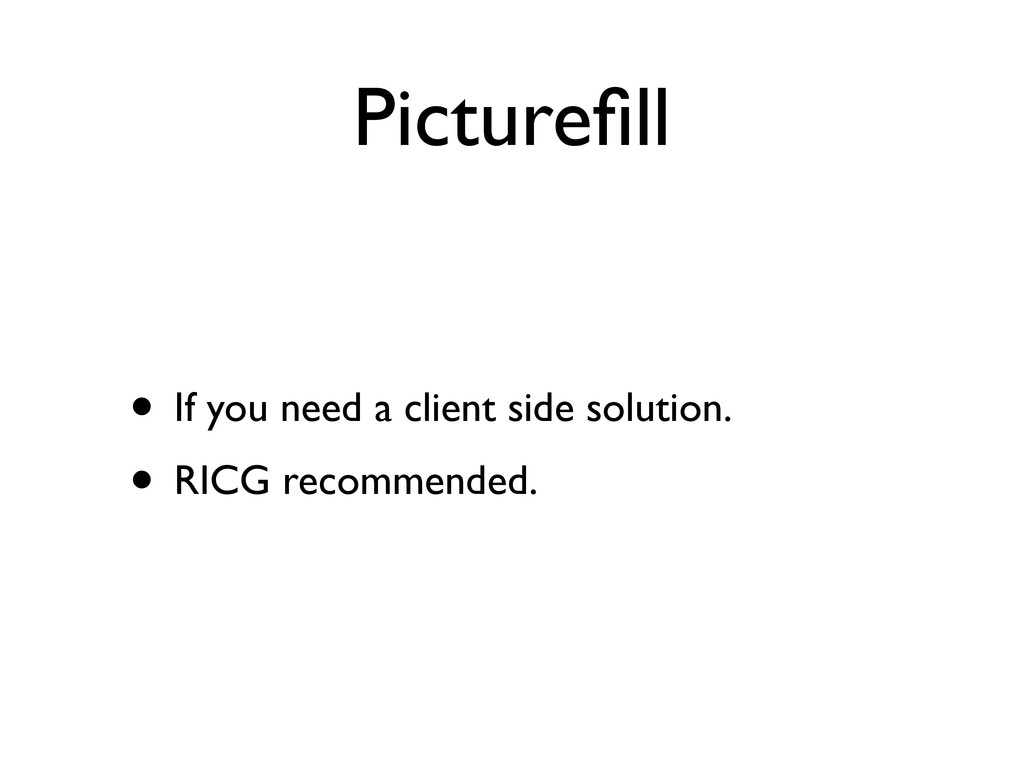Picturefill • If you need a client side solution...