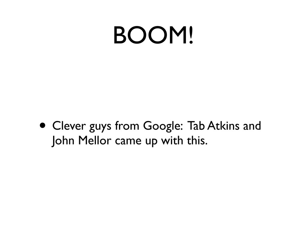 BOOM! • Clever guys from Google: Tab Atkins and...