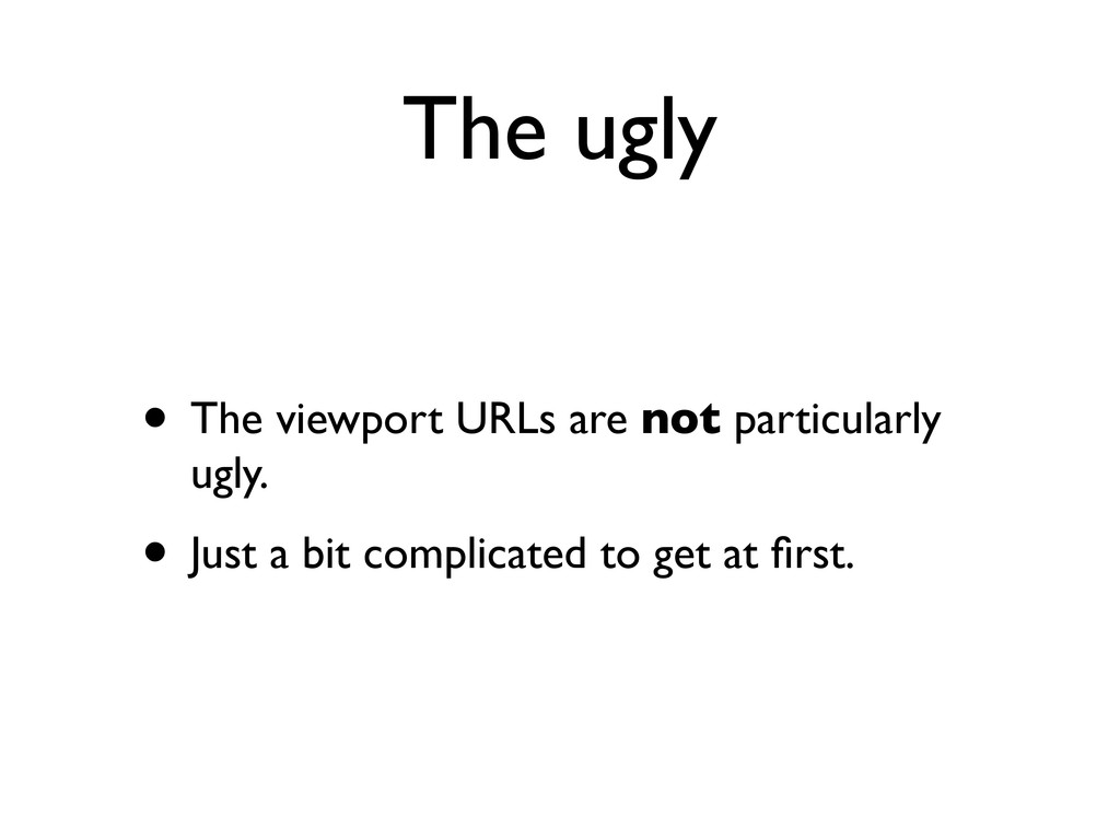 The ugly • The viewport URLs are not particular...