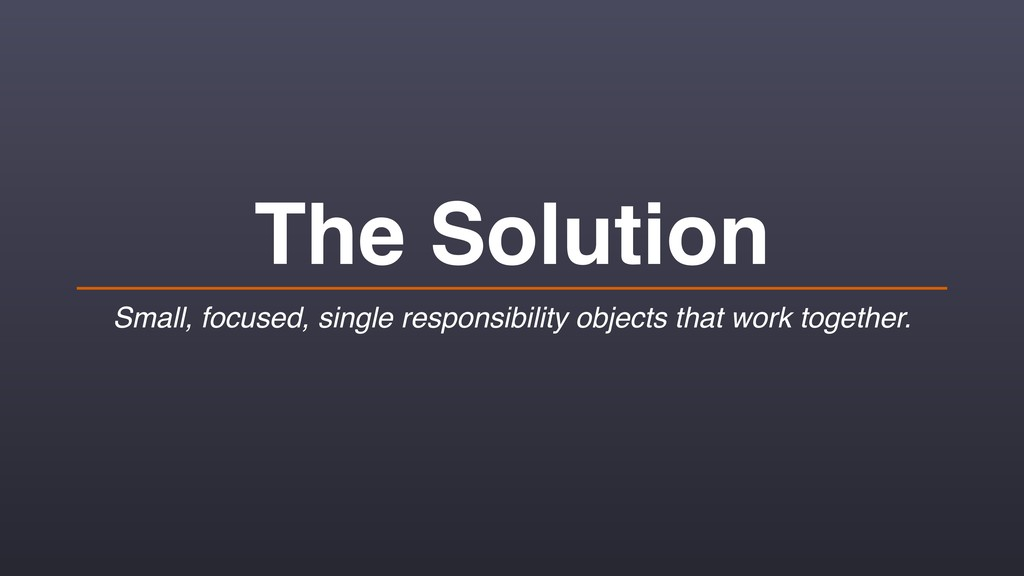 The Solution Small, focused, single responsibil...