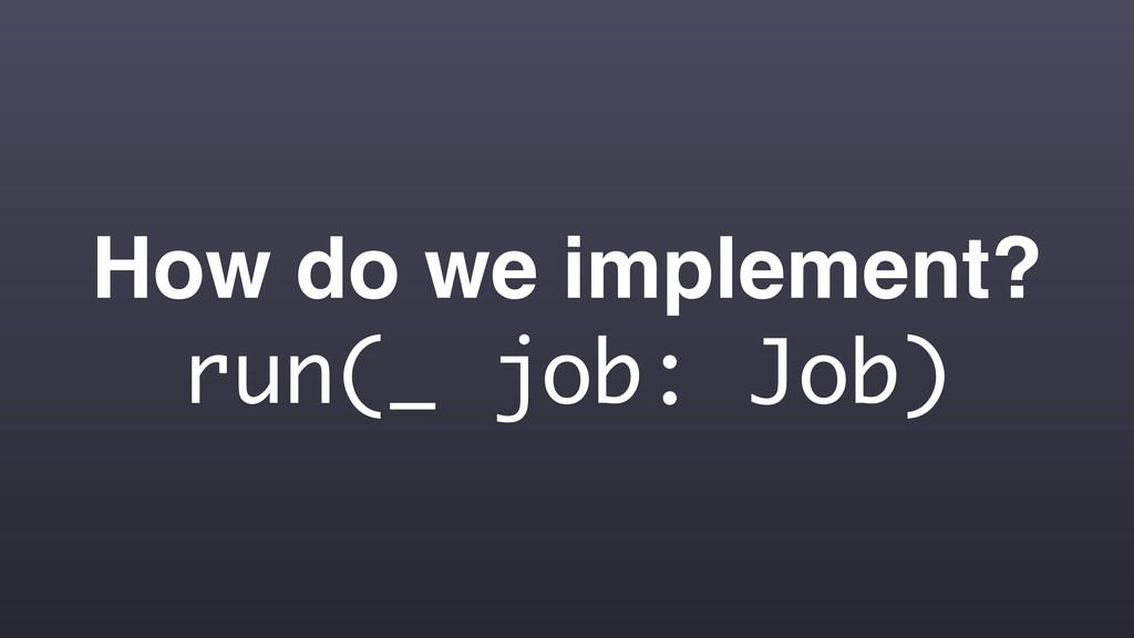 How do we implement? run(_ job: Job)