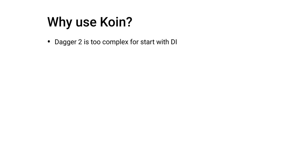 Why use Koin? • Dagger 2 is too complex for sta...