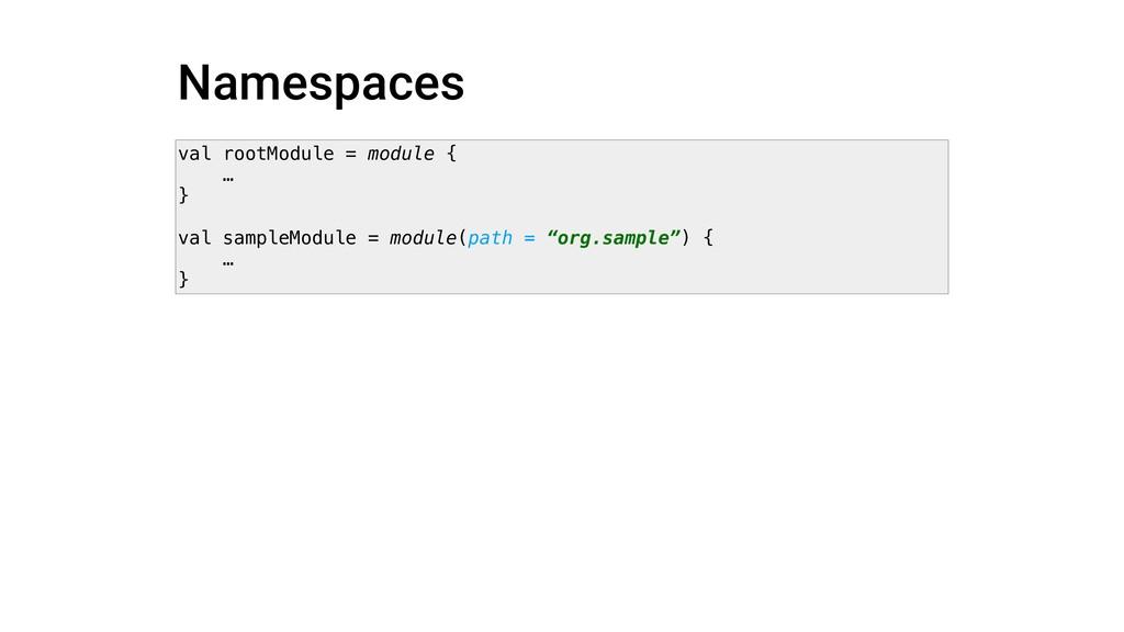 Namespaces val rootModule = module { … } val sa...
