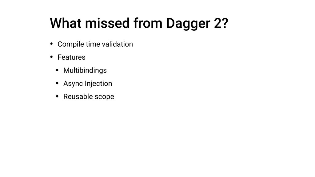 What missed from Dagger 2? • Compile time valid...