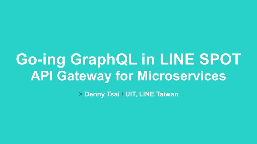 > Denny Tsai / UIT, LINE Taiwan Go-ing GraphQL ...