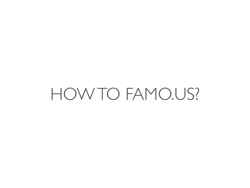 HOW TO FAMO.US?