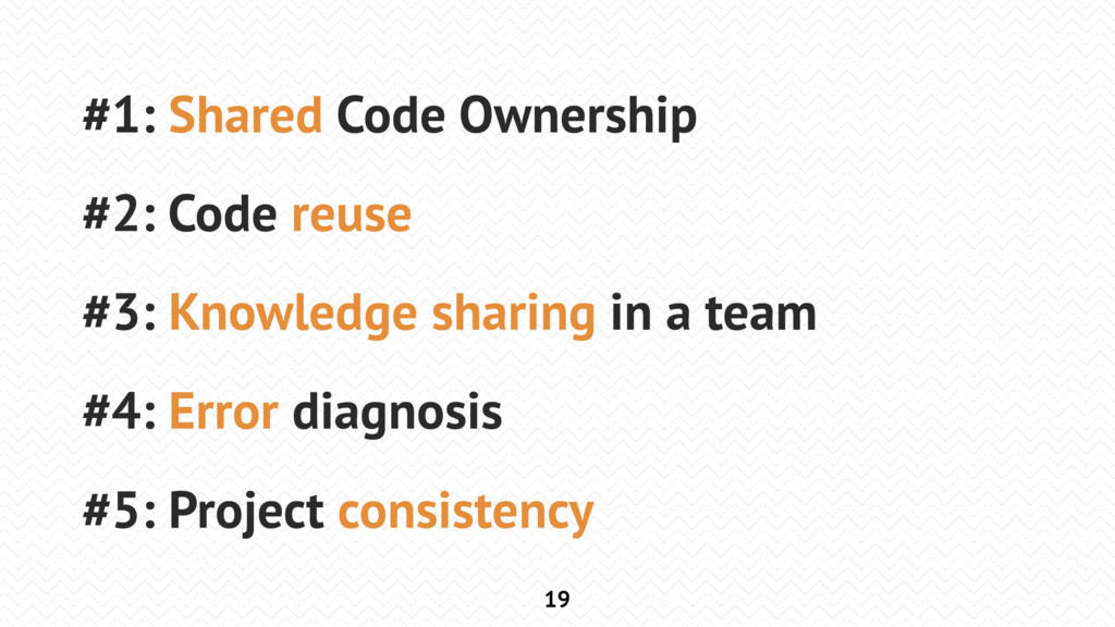 19 #1: Shared Code Ownership #2: Code reuse #3:...