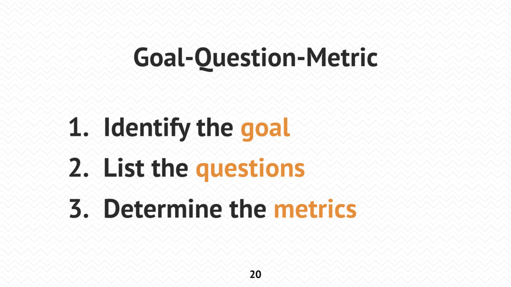 20 Goal-Question-Metric 1. Identify the goal 2....