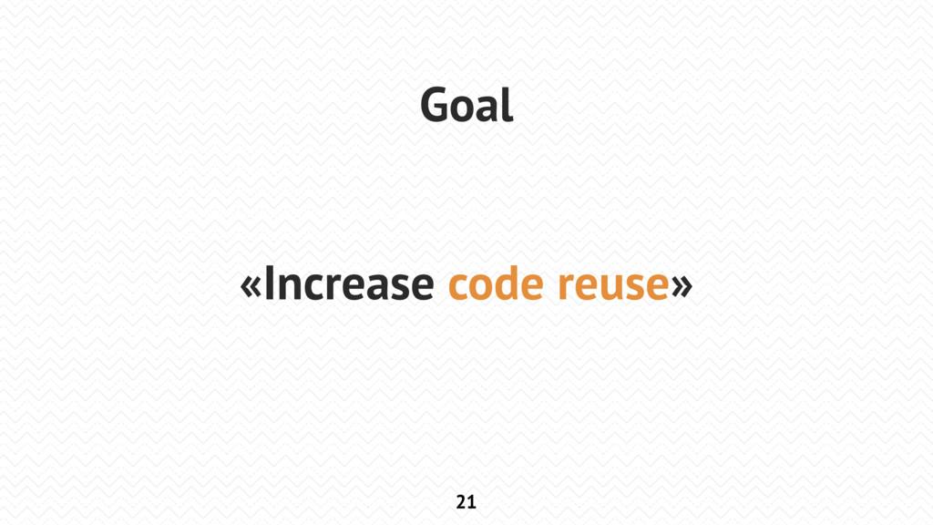 21 Goal «Increase code reuse»