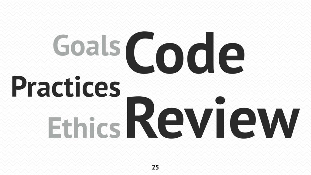 25 Goals Practices Ethics Code Review