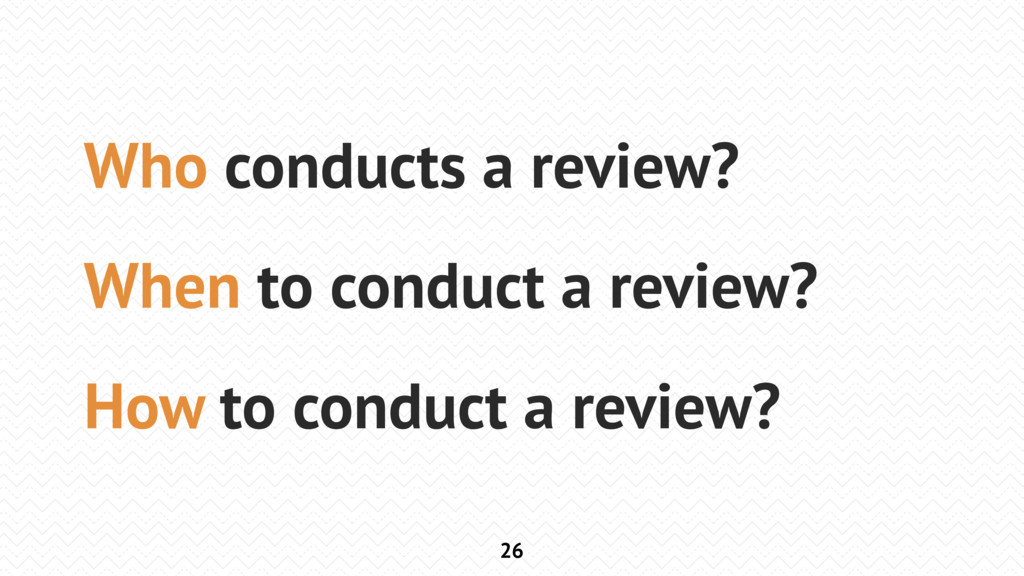 26 Who conducts a review? When to conduct a rev...