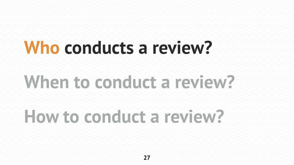 27 Who conducts a review? When to conduct a rev...