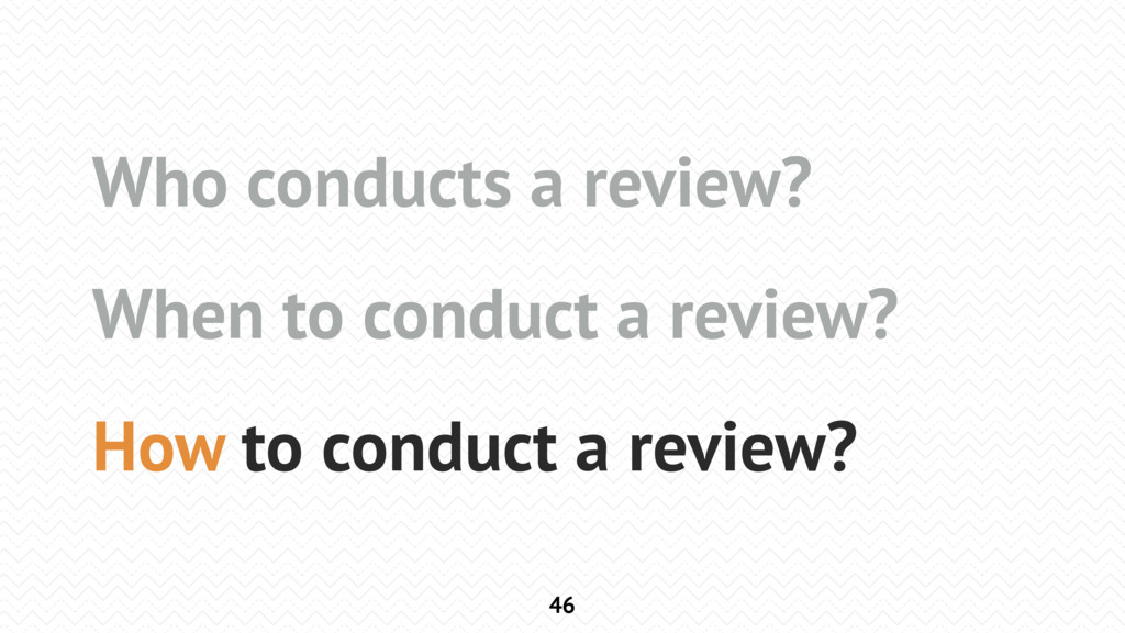 46 Who conducts a review? When to conduct a rev...