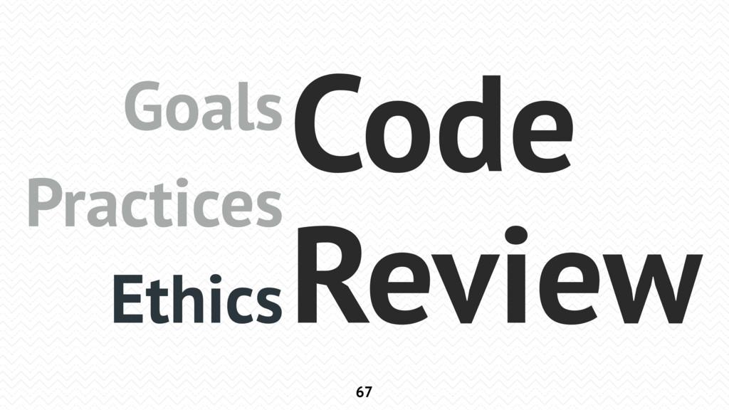 67 Goals Practices Ethics Code Review
