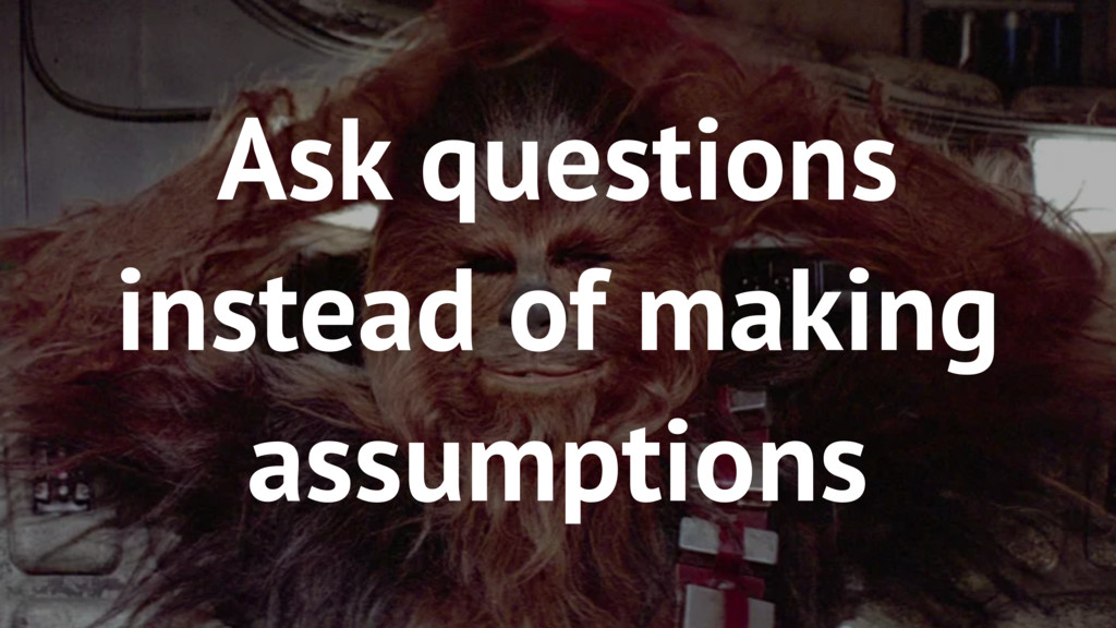 69 Ask questions instead of making assumptions