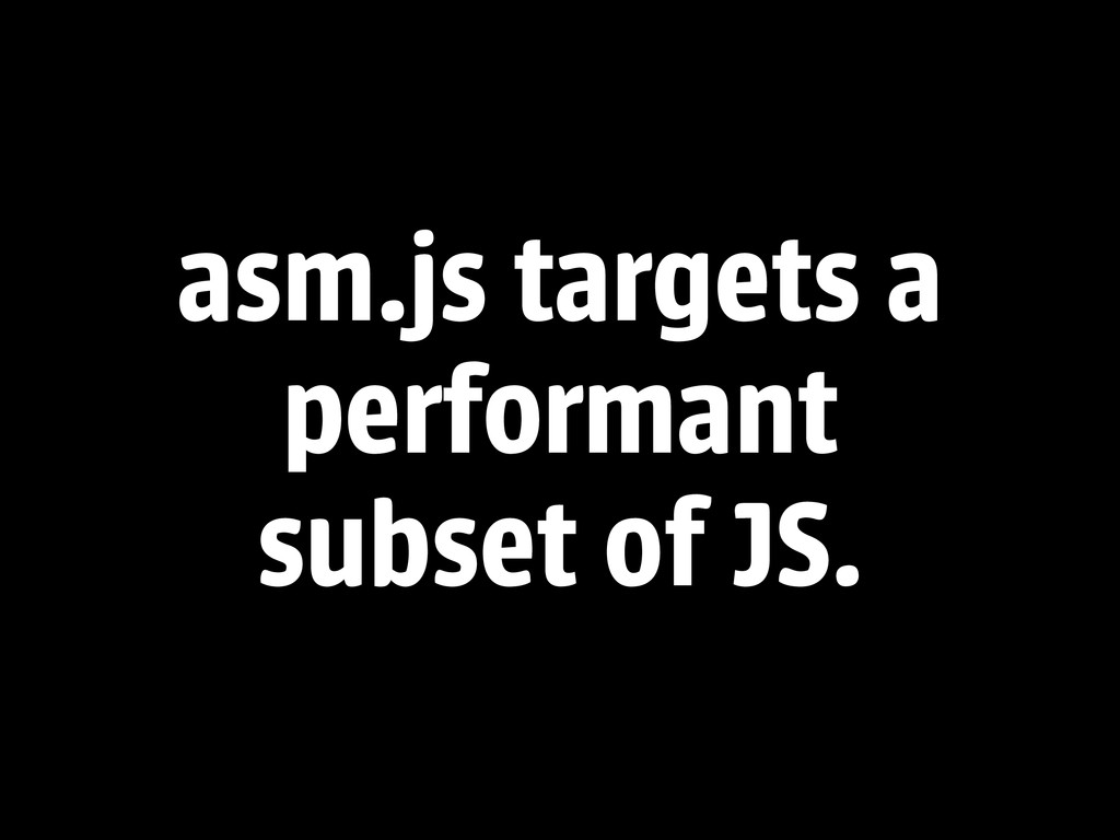 asm.js targets a performant subset of JS.