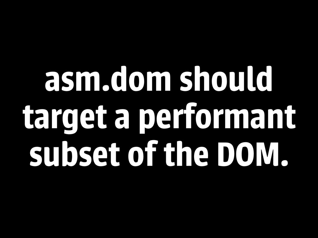 asm.dom should target a performant subset of th...