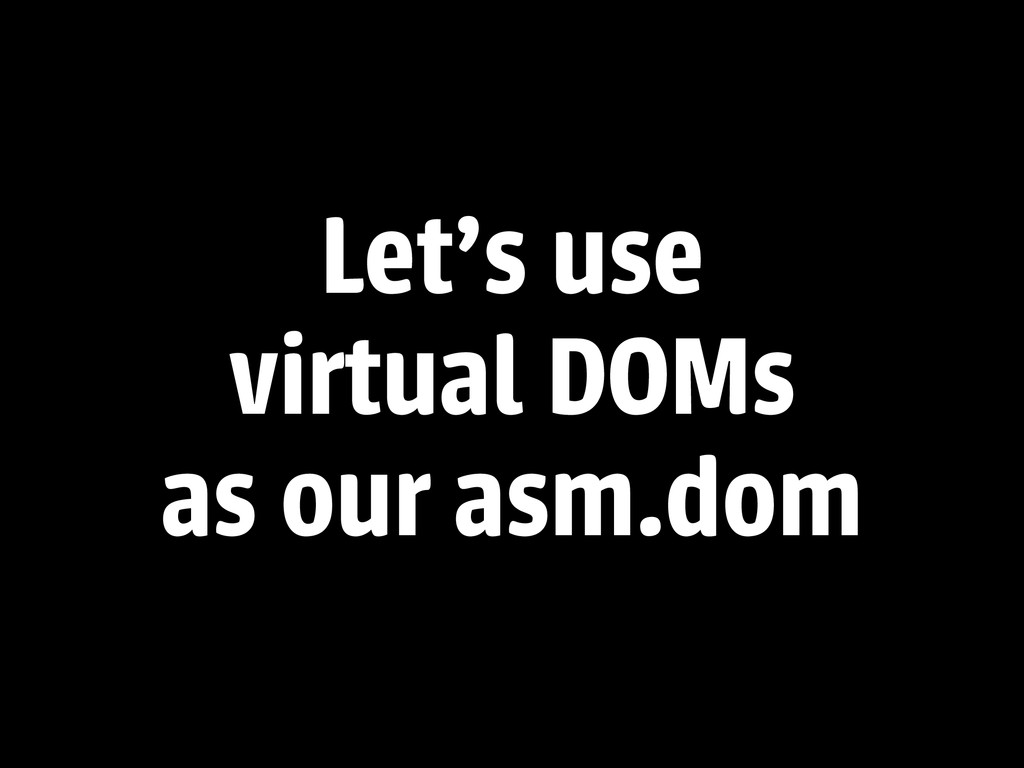 Let's use virtual DOMs as our asm.dom