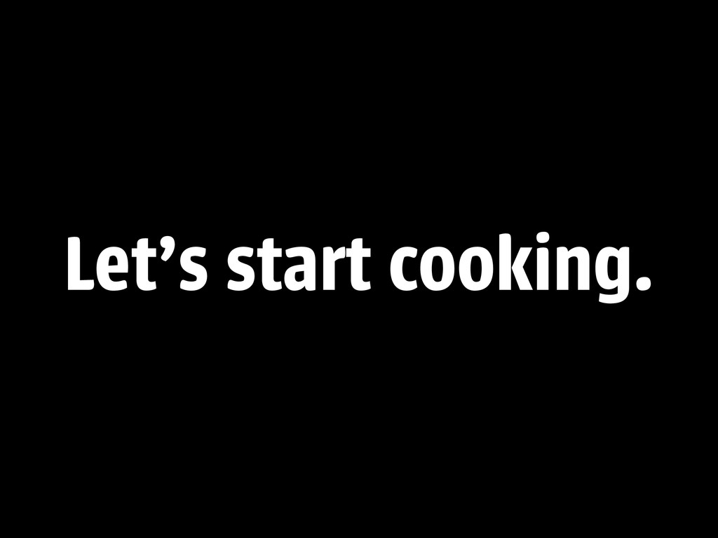 Let's start cooking.
