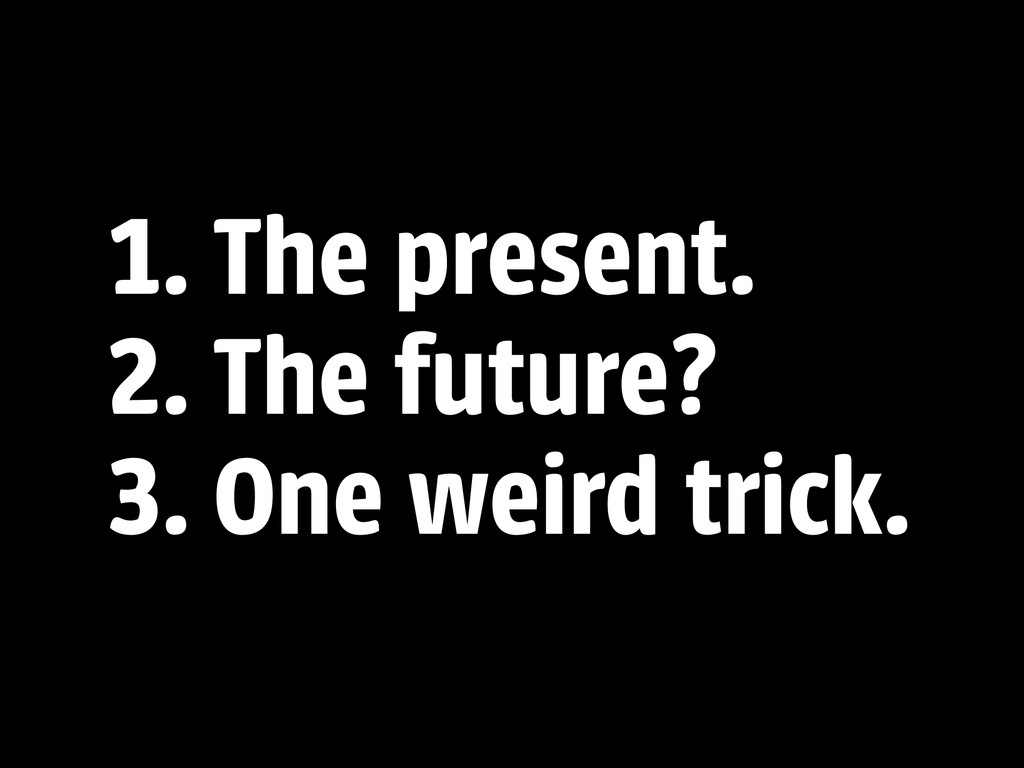 1. The present. 2. The future? 3. One weird tri...