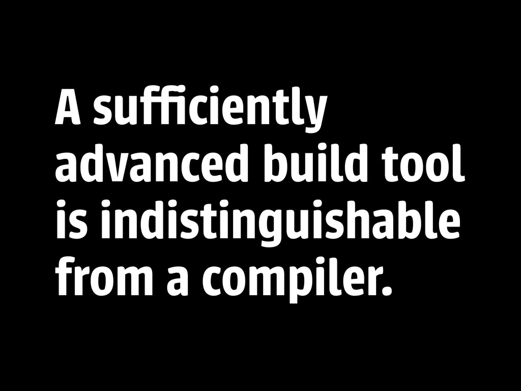 A sufficiently advanced build tool is indistingui...