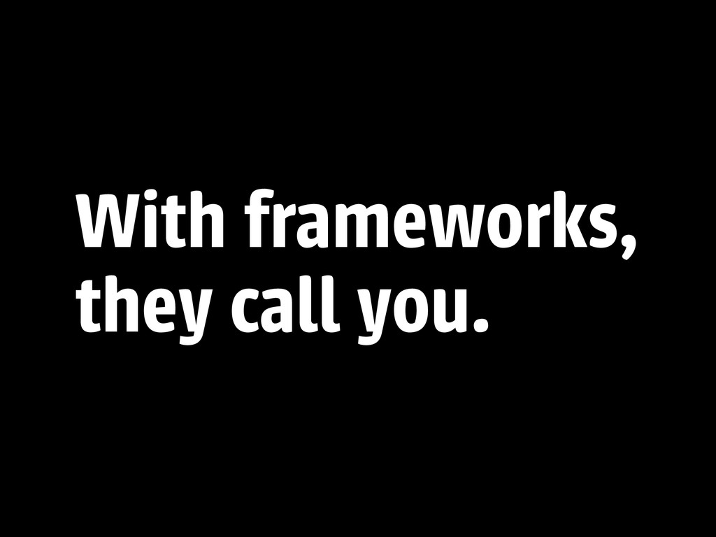 With frameworks, they call you.