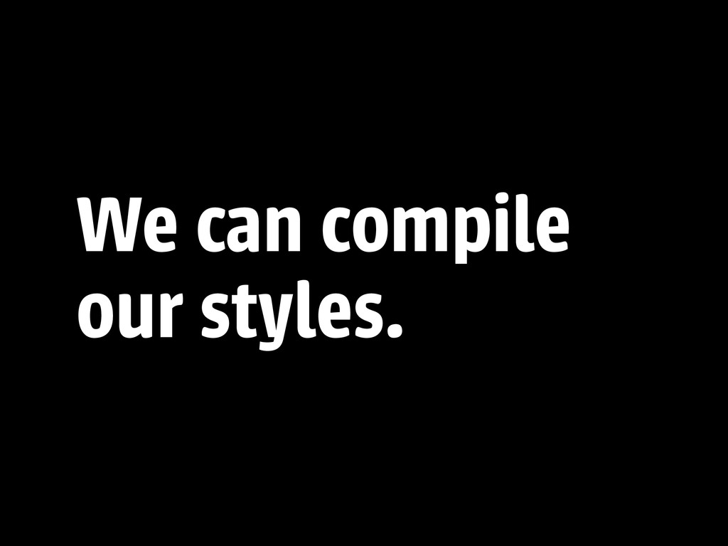 We can compile our styles.