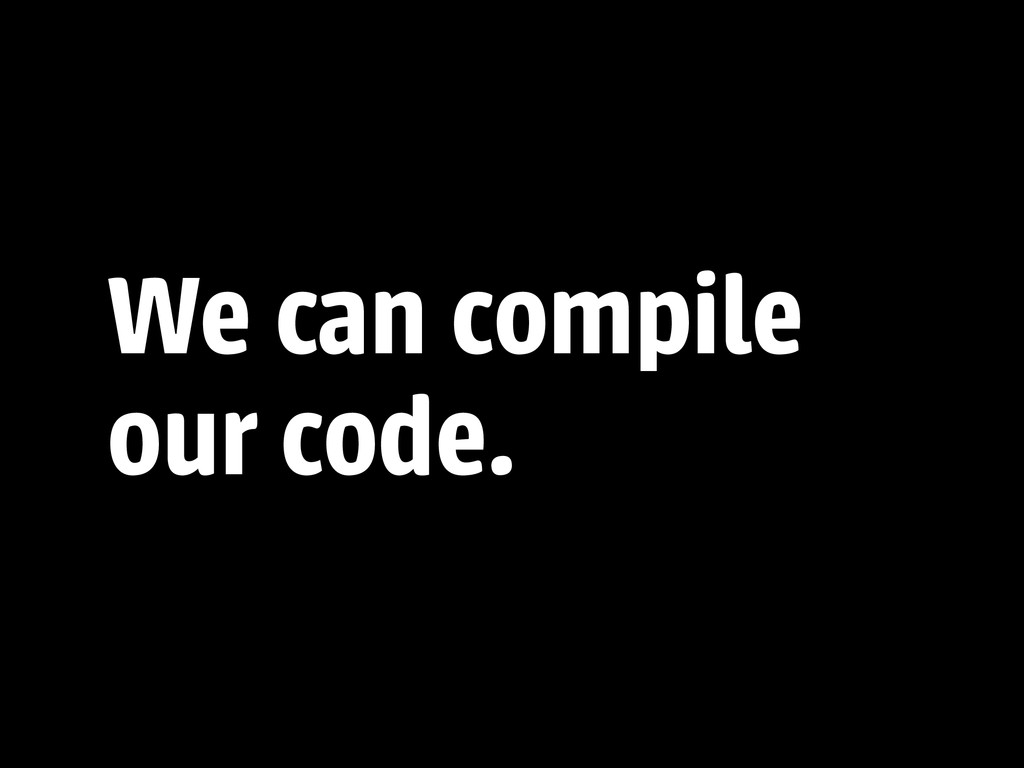 We can compile our code.