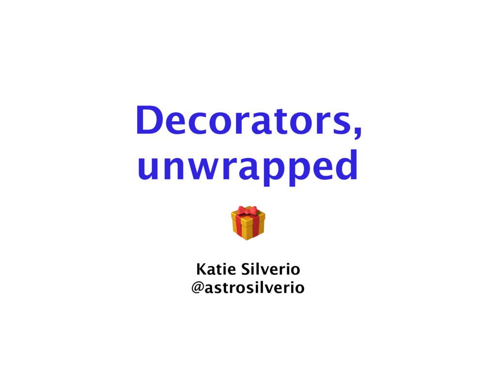 Decorators, unwrapped Katie Silverio @astrosilv...