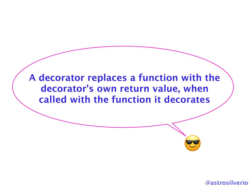 @astrosilverio A decorator replaces a function ...