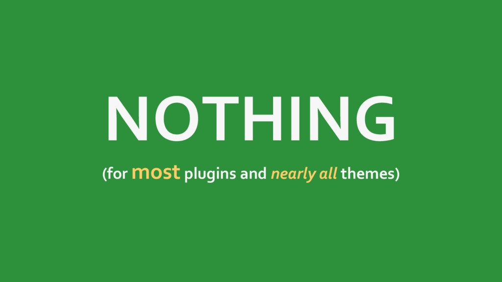 NOTHING (for most plugins and nearly all themes)