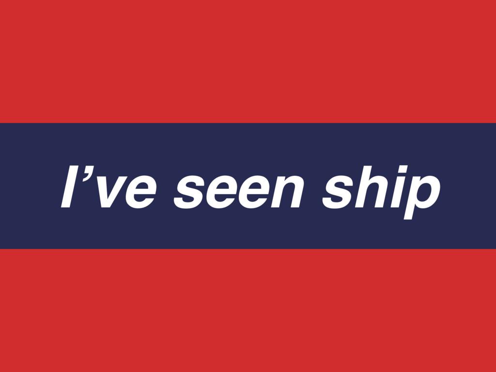 I've seen ship