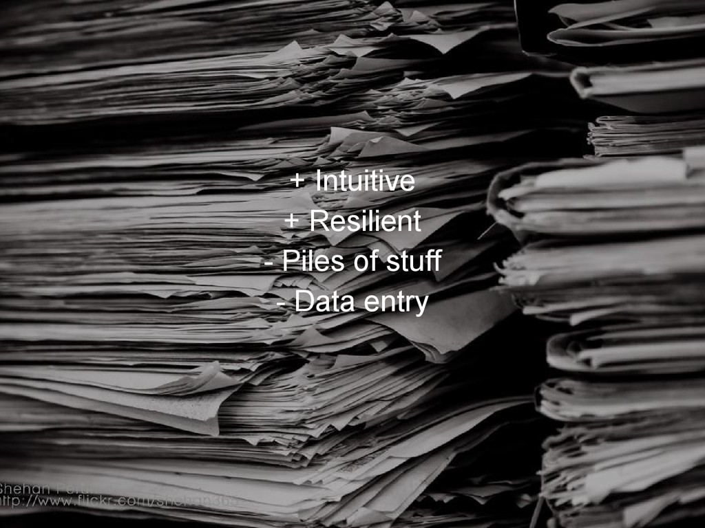 + Intuitive + Resilient - Piles of stuff - Data...