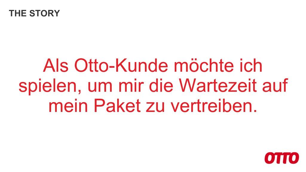 THE STORY Als Otto-Kunde möchte ich spielen, um...