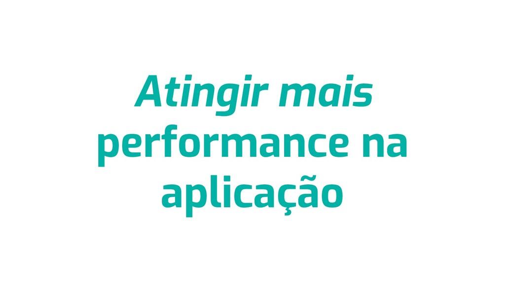 Atingir mais performance na aplicação