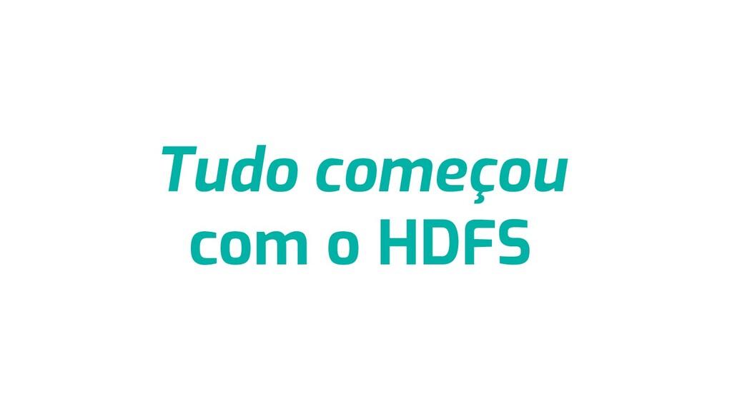 Tudo começou com o HDFS