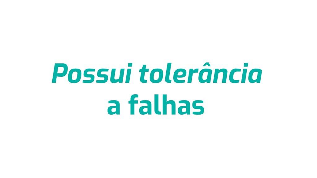 Possui tolerância a falhas