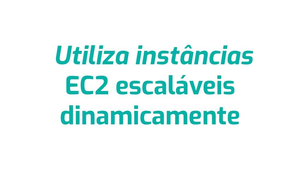 Utiliza instâncias EC2 escaláveis dinamicamente