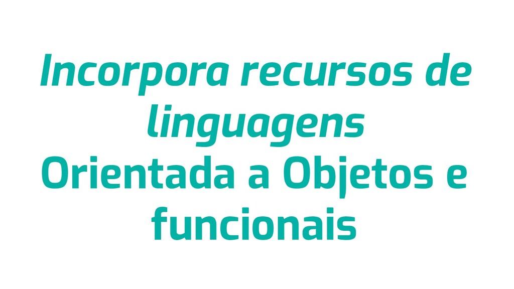 Incorpora recursos de linguagens Orientada a Ob...