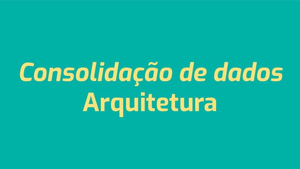 Consolidação de dados Arquitetura