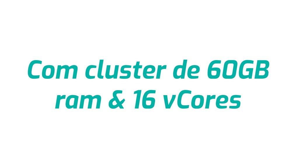 Com cluster de 60GB ram & 16 vCores