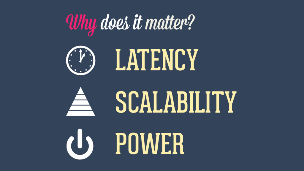 Why does it matter? LATENCY POWER SCALABILITY
