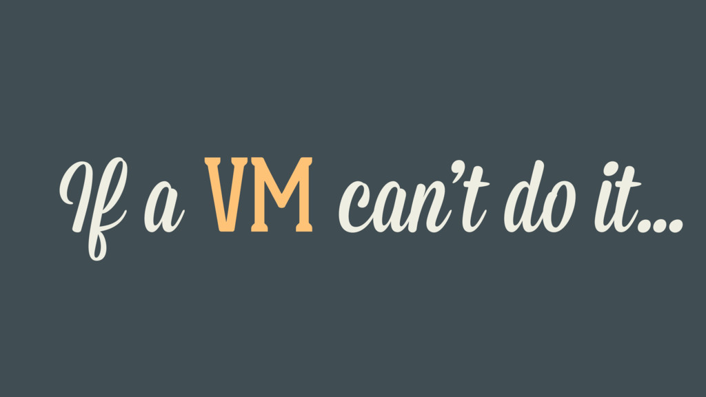 If a VM can't do it…