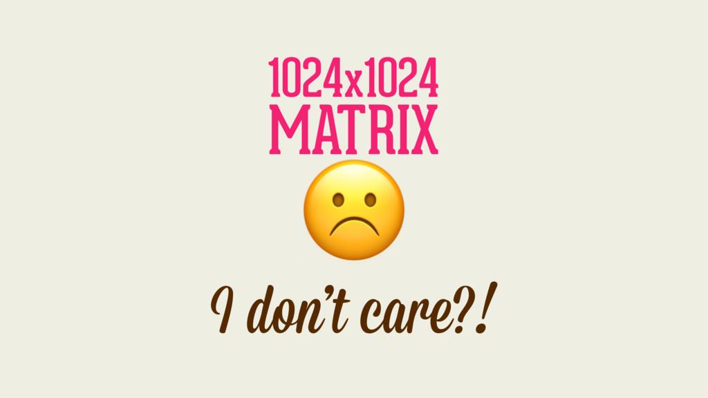 I don't care?! 1024x1024 MATRIX ☹