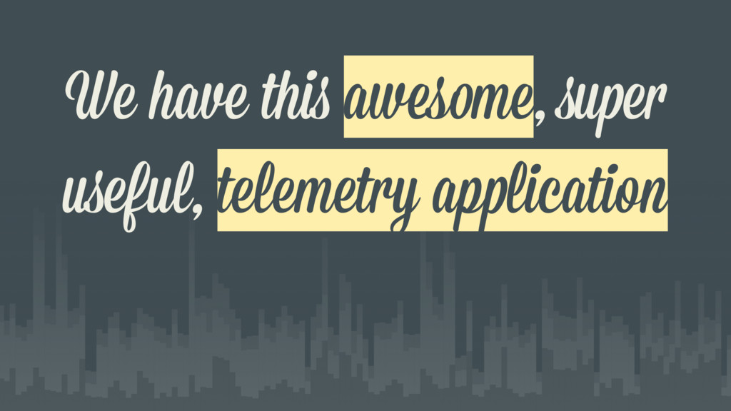 We have this awesome, super useful, telemetry a...