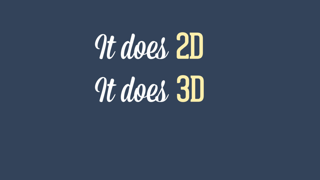 It does 2D It does 3D