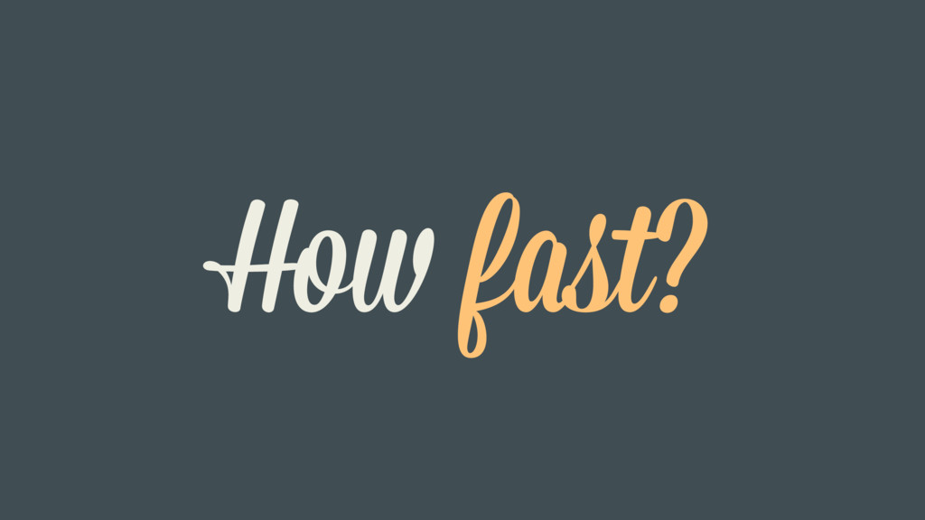 How fast?
