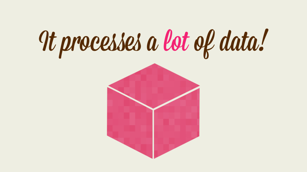 It processes a lot of data!