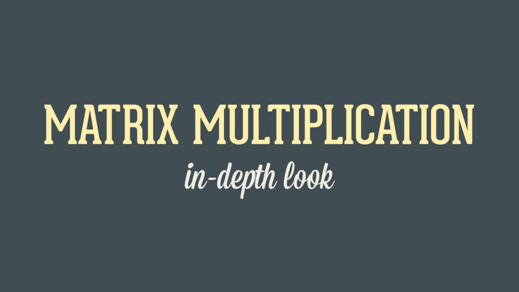 in-depth look MATRIX MULTIPLICATION