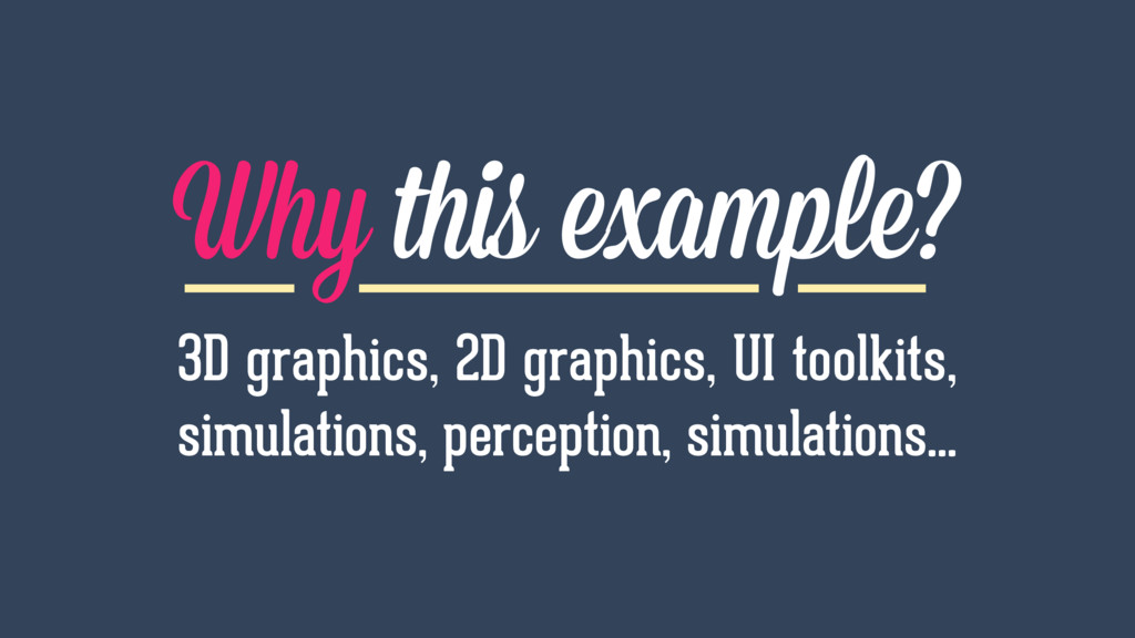 Why this example? 3D graphics, 2D graphics, UI ...
